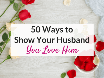 50 Ways to Show Your Husband that You Love Him – Based on His Love Language!